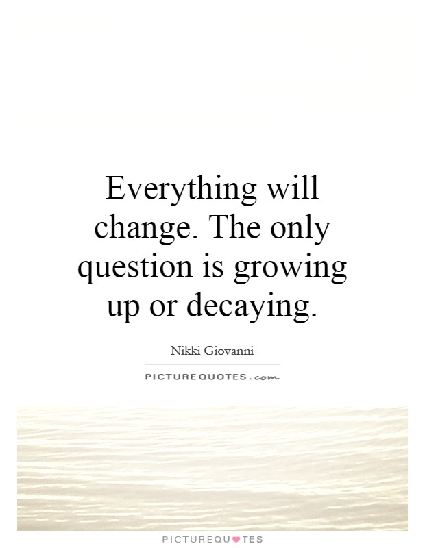 Everything Will Change The Only Question Is Growing Up Or