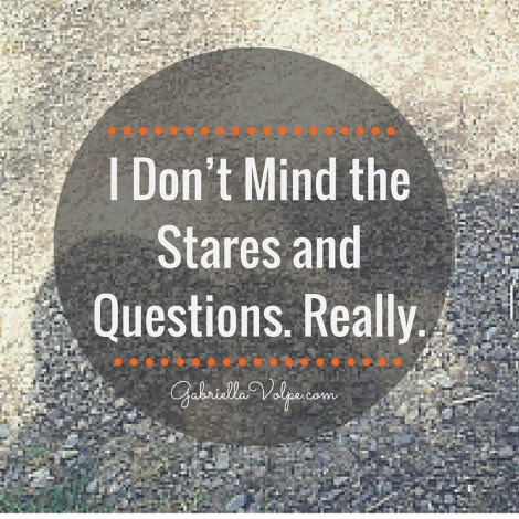 I Don't Mind the Stares and Questions. Really. - GABRIELLA VOLPE, B.Ed.