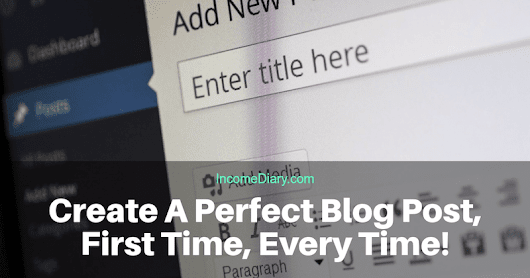Create A Perfect Blog Post, First Time, Every Time! - How To Make Money Online