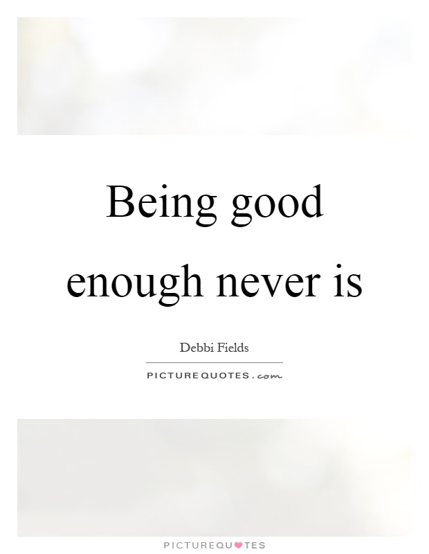 Being Good Enough Never Is Picture Quotes
