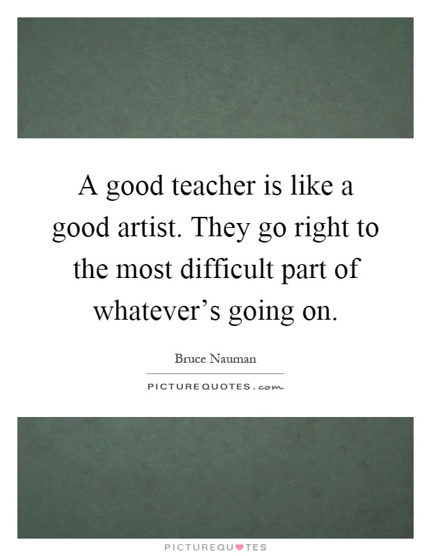 A Good Teacher Is Like A Good Artist They Go Right To The Most Picture Quotes
