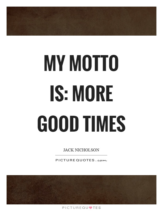 My Motto Is More Good Times Picture Quotes