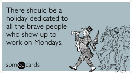someecards.com - There should be a holiday dedicated to all the brave people who show up to work on Mondays.