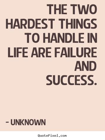 The Two Hardest Things To Handle In Life Are Failure And Success
