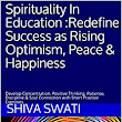Amazon.com: Spirituality In Education :Redefine Success as Rising Optimism, Peace & Happiness: Develop Concentration, Positive Thinking, Patience, Discipline & Soul Connection with Short Practice Exercises (1) eBook: Shiva Swati, Swati R Shiv: Kindle Store