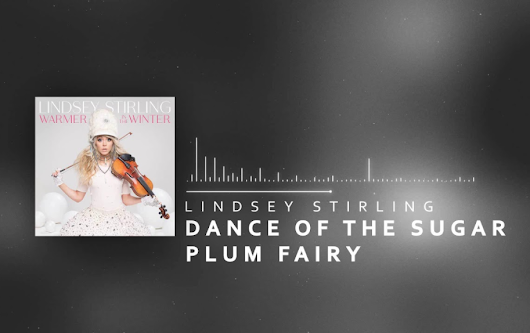 Weekly Music Video* Lindsey Stirling – Dance of the Sugar Plum Fairy