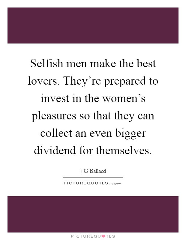 Selfish Men Make The Best Lovers Theyre Prepared To Invest In