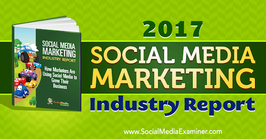 2017 Social Media Marketing Industry Report : Social Media Examiner