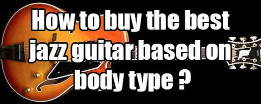 How to buy the best jazz guitar based on body type