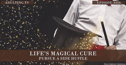 [A056] Life's Magical Cure: Pursue a Side Hustle | Adulting