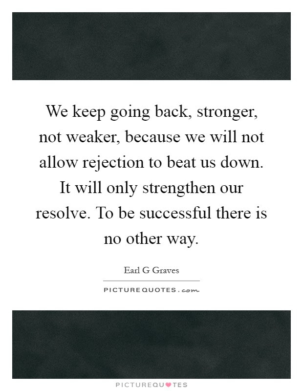 We Keep Going Back Stronger Not Weaker Because We Will Not