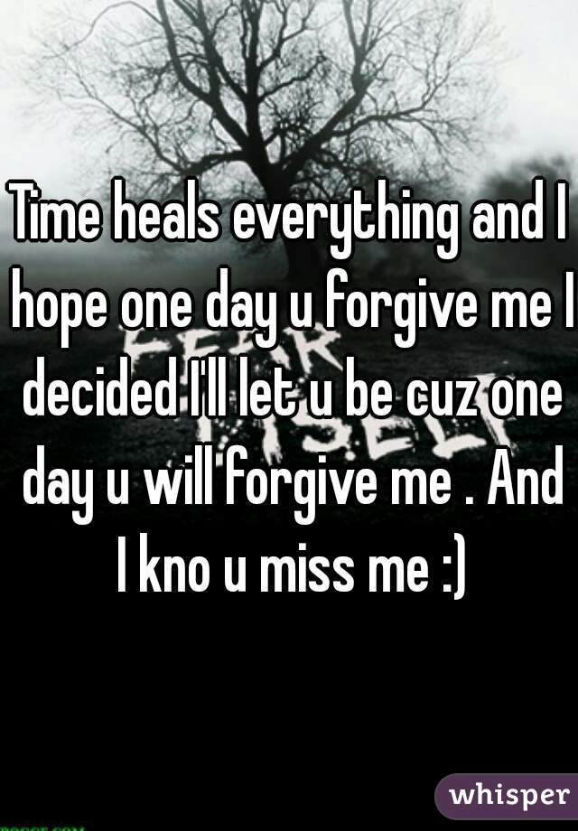 Time Heals Everything And I Hope One Day U Forgive Me I Decided Ill Let
