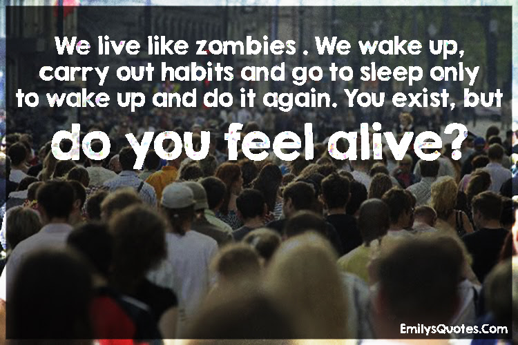 We Live Like Zombies We Wake Up Carry Out Habits And Go To Sleep