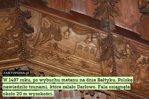 W 1497 roku, po wybuchu metanu – W 1497 roku, po wybuchu metanu na dnie Bałtyku, Polskę nawiedziło tsunami, które zalało Darłowo. Fala osiągnęła około 20 m wysokości.