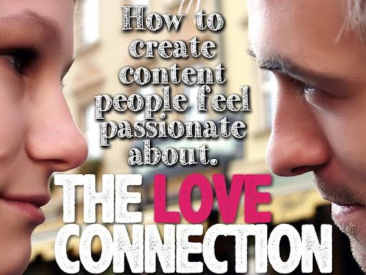 THE LOVE CONNECTION: How to create content people feel passionate a...