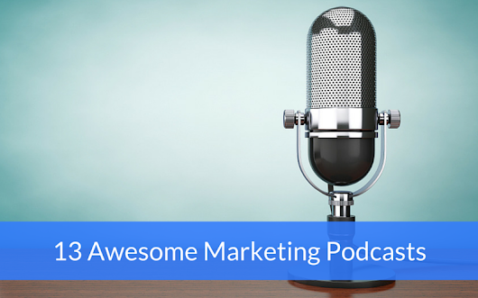 13 Marketing Podcasts to Add to Your Queue Today