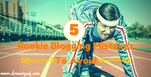 5 Rookie Blogging Mistakes To Avoid - Dominique J.