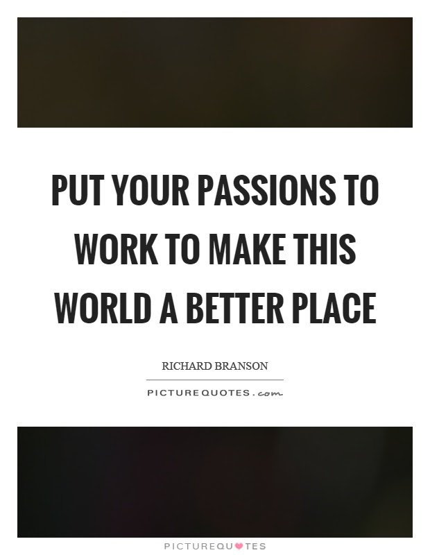 Put Your Passions To Work To Make This World A Better Place