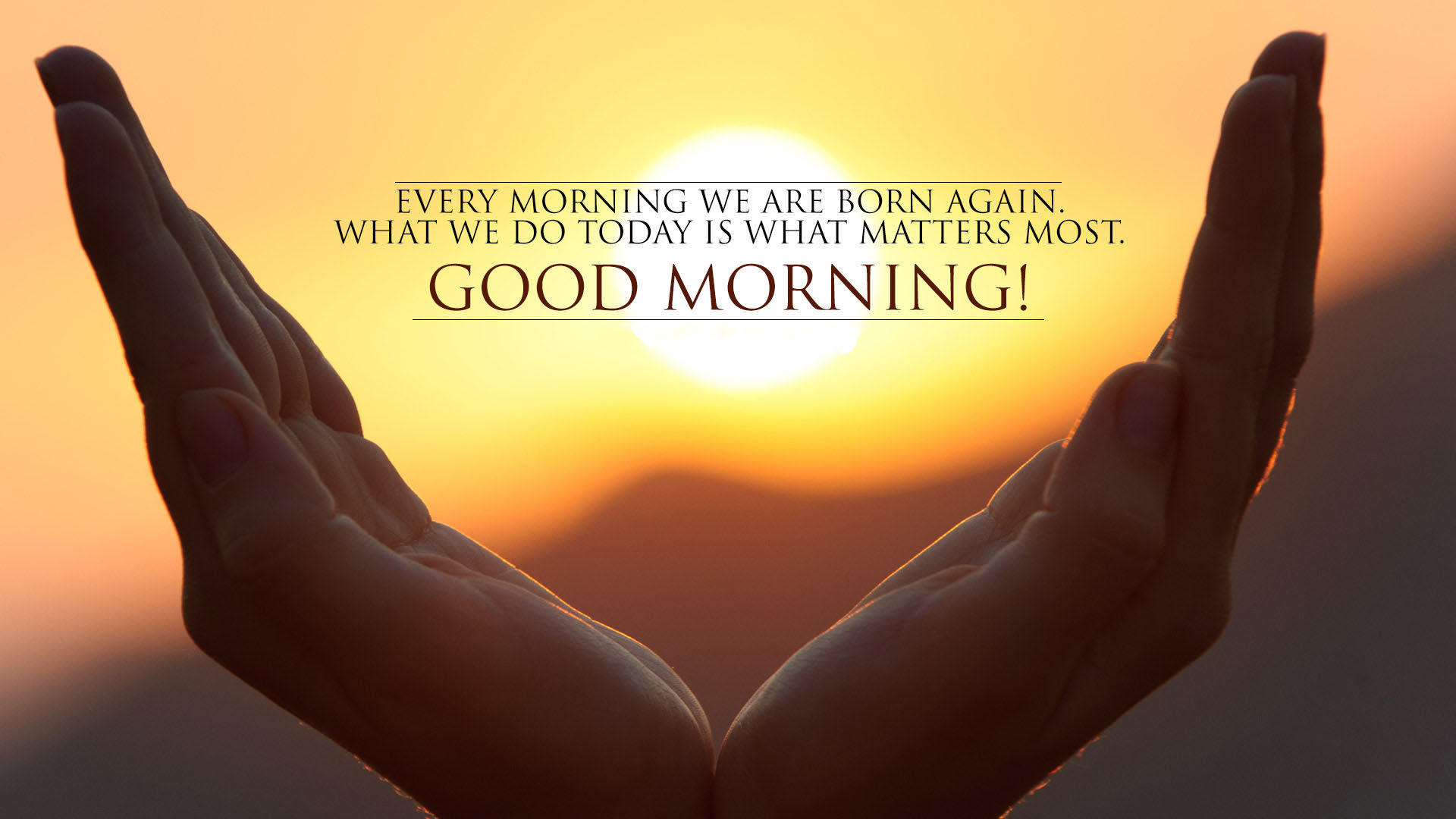 Every Morning We Are Born Again What We Do Today Is What Matters