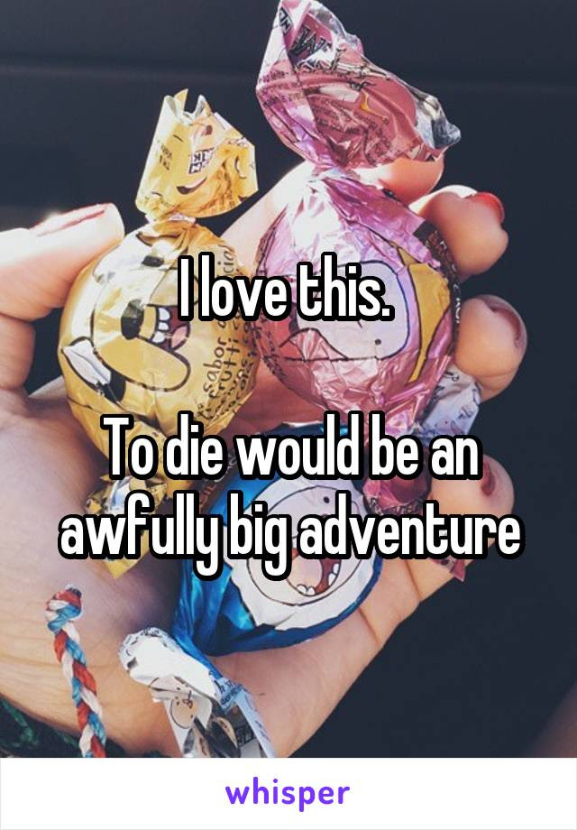 I Love This To Die Would Be An Awfully Big Adventure