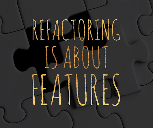 Refactoring is About Features