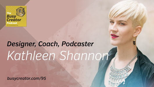 Business Lessons for Creative Entrepreneurs & How to Launch an Online Community with Designer, Coach & Podcaster Kathleen Shannon — The Busy Creator Podcast 95