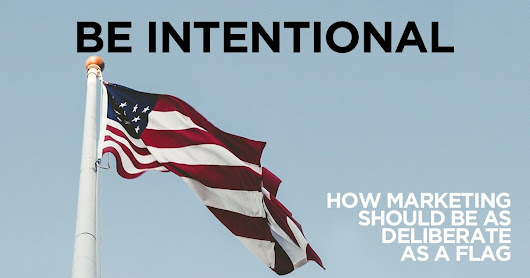 Be Intentional // How Marketing Should Be as Deliberate as a Flag