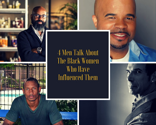 4 Successful Men Share How They Are Influenced By Black Women