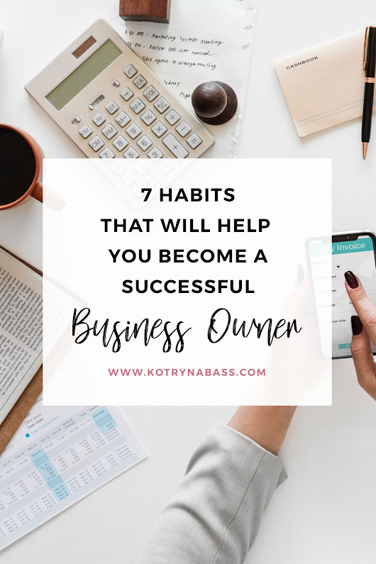 7 Habits That Will Help You Become A Successful Business Owner - Successful Blog Tips & Blogging Strategies | Kotryna Bass