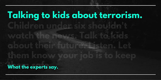 WHAT THE EXPERTS SAY about Talking to Children About Terrorism @coolcatteacher