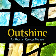 Outshine: An Ovarian Cancer Memoir #bookreview @KIngallsAuthor