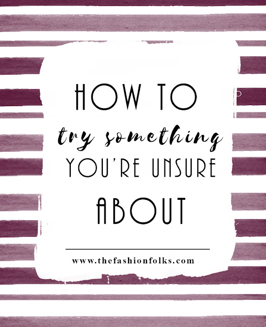 How To Try Something You're Unsure About | The Fashion Folks