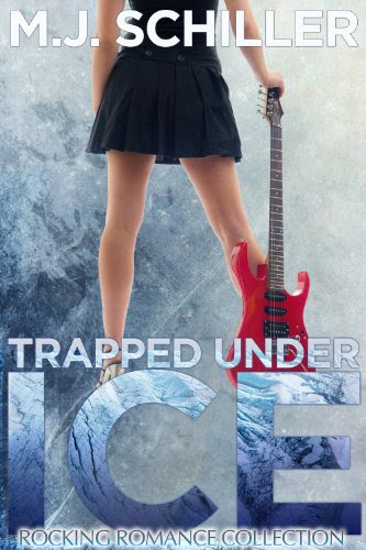 TRAPPED UNDER ICE (ROCKING ROMANCE COLLECTION) by M.J. Schiller