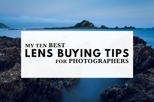 My Ten Best Lens Buying Tips For Photographers | Lens Buying Guide