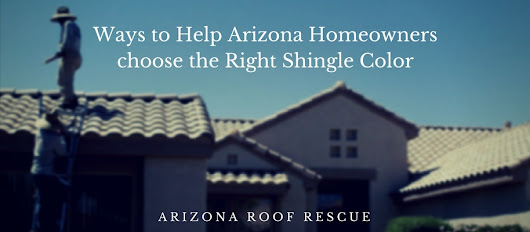 Help Homeowners choose the Right Shingle Color | Arizona Roof Rescue