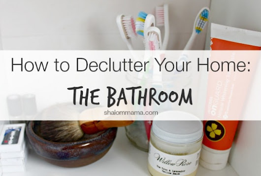 How to Declutter Your Home: The Bathroom - Shalom Mama