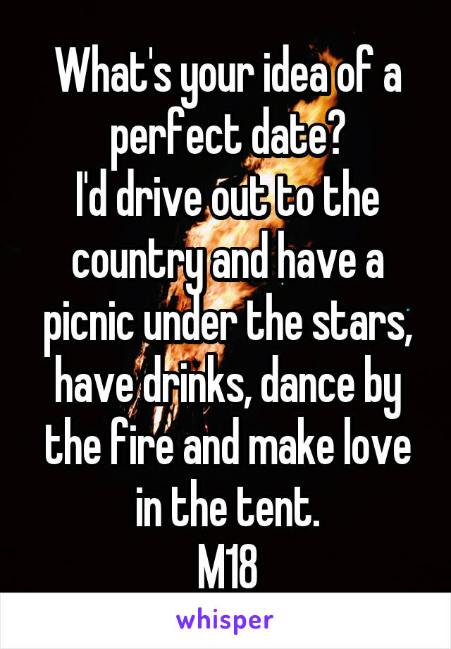 Whats Your Idea Of A Perfect Date Id Drive Out To The Country And