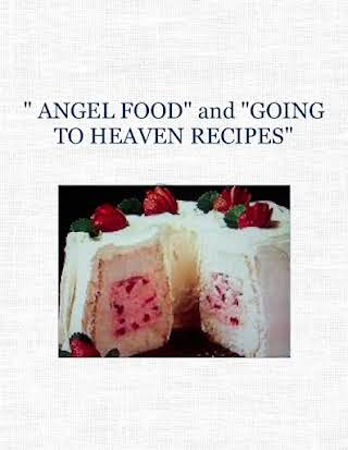 """ ANGEL FOOD""  and  ""GOING TO HEAVEN RECIPES"""