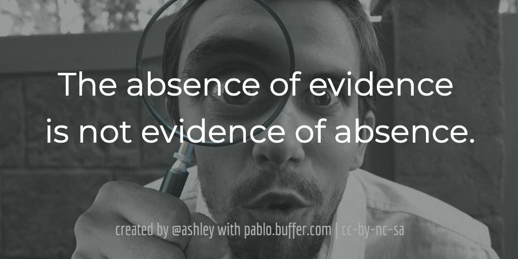 The absence of evidence is not evidence of absence.