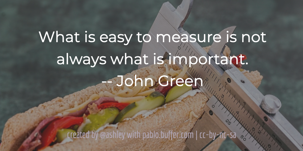 What is easy to measure is not always what is important. -- John Green
