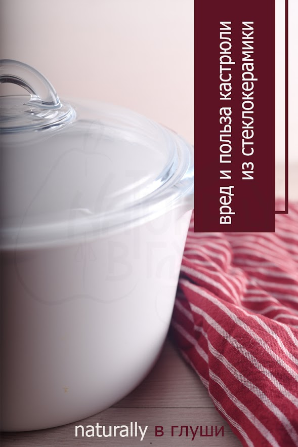 Польза и вред посуды из стеклокерамики | Блог Naturally в глуши
