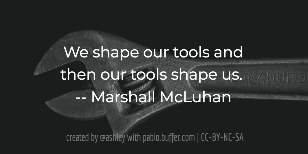 We shape our tools and then our tools shape us. -- Marshall McLuhan