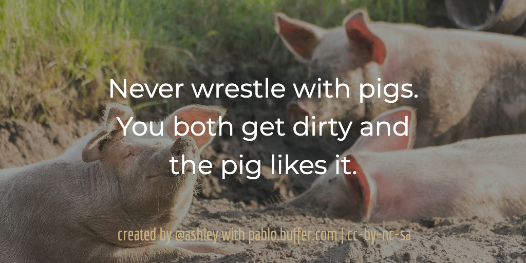 Never wrestle with pigs. You both get dirty and the pig likes it.