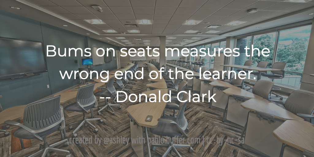 Bums on seats measures the wrong end of the learner. -- Donald Clark