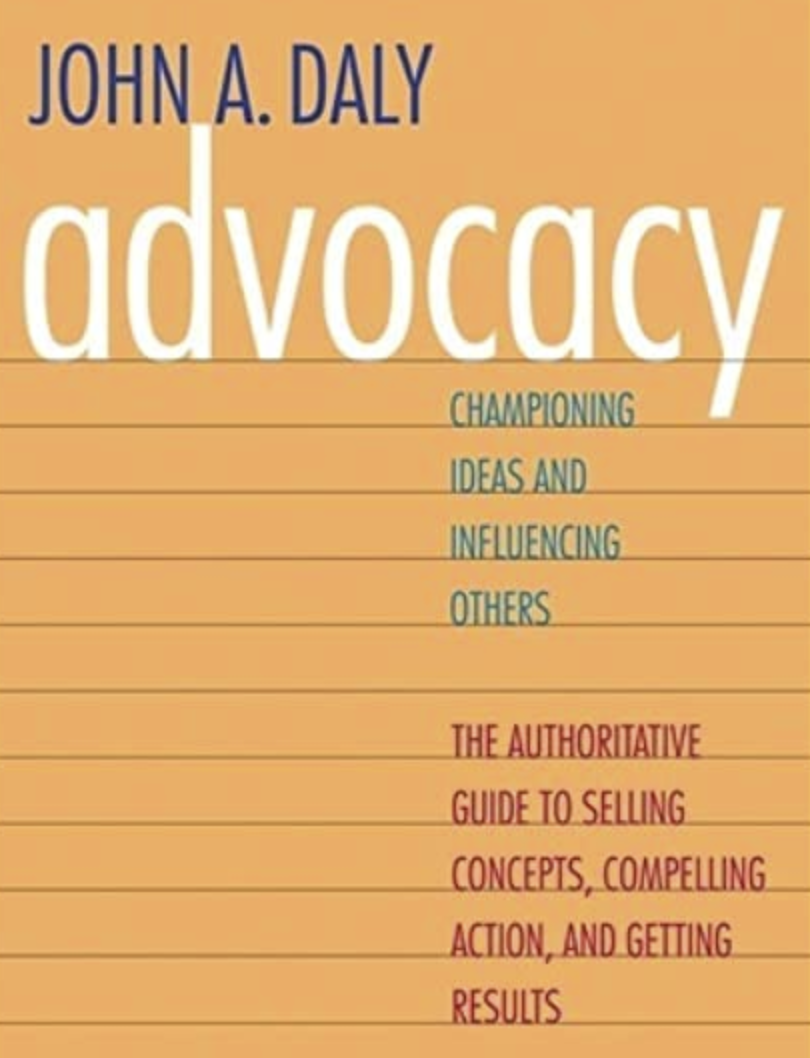 Advocacy - Championing Ideas and Influencing Others by John A. Daly