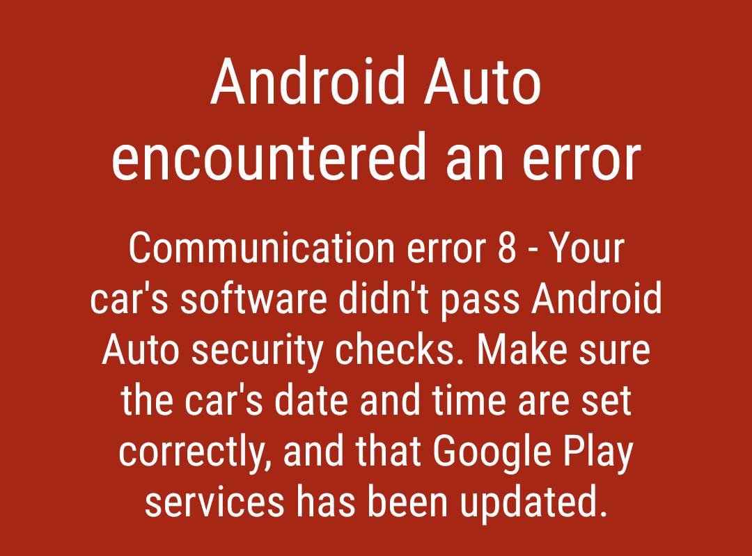 Communication error 8 - Your can's software didn't pass Android Auto security checks. Make sure the car's date and time are set correctly, and that Google Play services has been updated.
