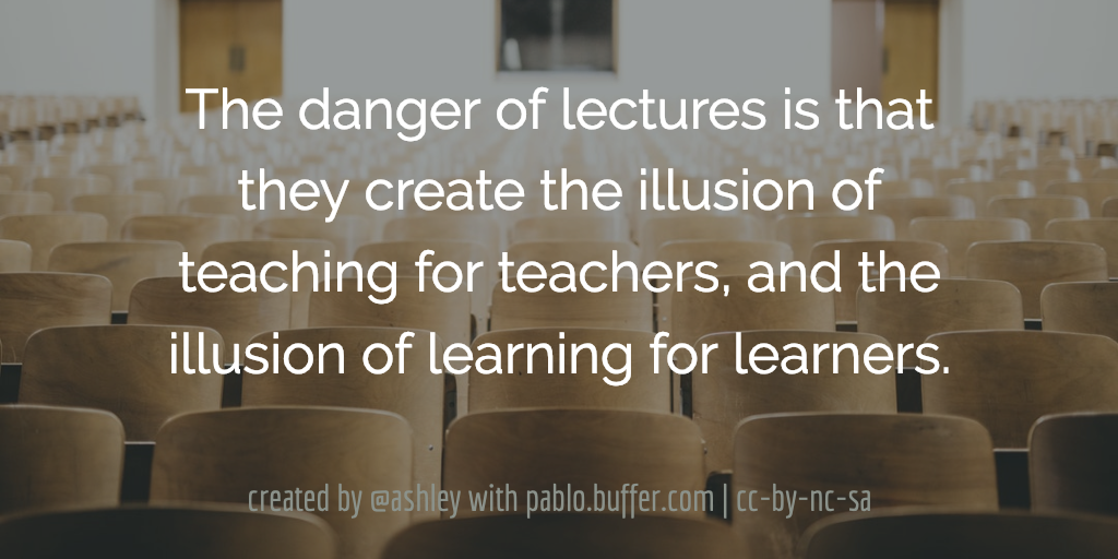 The danger of lectures is that they create the illusion of teaching for teachers, and the illusion of learning for learners.