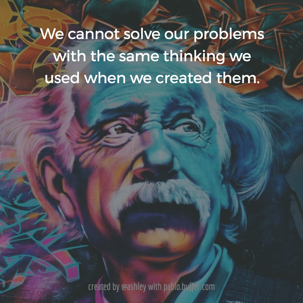 We cannot solve our problems with the same thinking we use when we created them. -- Albert Einstein (allegedly)