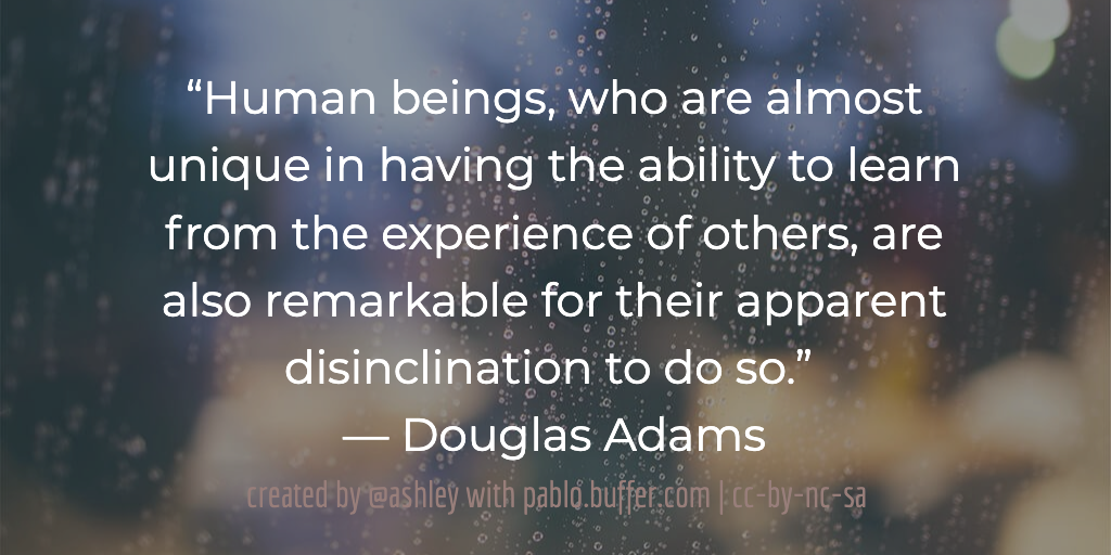 """""""Human beings, who are almost unique in having the ability to learn from the experience of others, are also remarkable for their apparent disinclination to do so.""""  — Douglas Adams"""