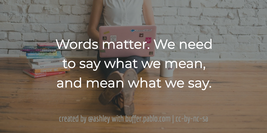 Words matter. We need to say what we mean, and mean what we say.